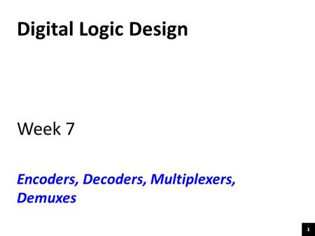 Digital Logic Design Week 7 Encoders, Decoders, Multiplexers, Demuxes.