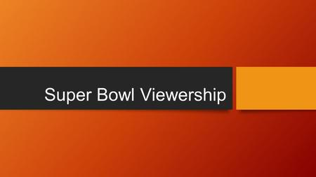 Super Bowl Viewership. My data Years Number of Viewers (In Billions) Years cont. N.O.V 2000 88.47 2008 97.45 2001 84.34 2009 98.73 2002 86.8 2010 106.48.
