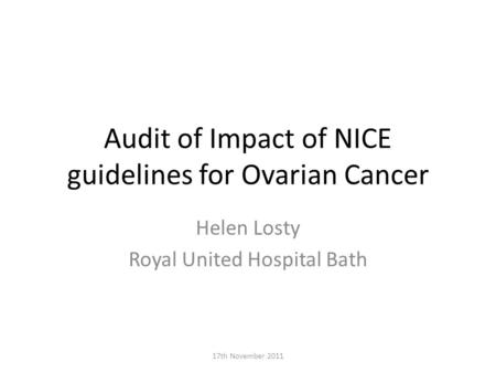 Audit of Impact of NICE guidelines for Ovarian Cancer Helen Losty Royal United Hospital Bath 17th November 2011.