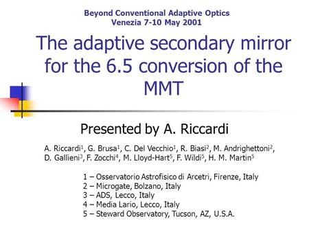 Beyond Conventional Adaptive Optics Venezia 7-10 May 2001 The adaptive secondary mirror for the 6.5 conversion of the MMT Presented by A. Riccardi A. Riccardi.