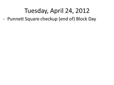 Tuesday, April 24, 2012 -Punnett Square checkup (end of) Block Day.