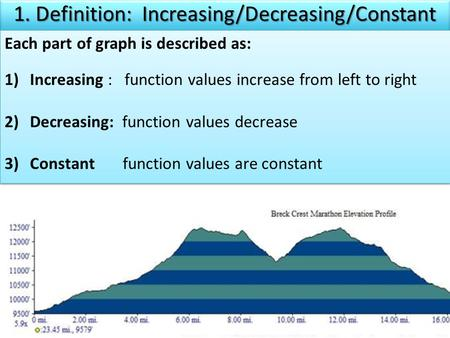 Each part of graph is described as: 1)Increasing : function values increase from left to right 2)Decreasing: function values decrease 3)Constant function.
