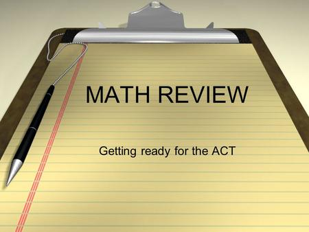 MATH REVIEW Getting ready for the ACT. ACT MATH: Broken Down 60 Q, 60 Minutes 23% Pre-Algebra 17% Elementary Algebra 15% Intermediate Algebra 15% Coordinate.