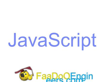 JavaScript FaaDoOEngineers.com. Objectives Introduction to JavaScript  Introduction to JavaScript programming language  Using Script tag  Inserting.