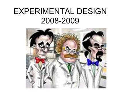 EXPERIMENTAL DESIGN 2008-2009. STATEMENT OF PROBLEM Not a yes or no answered question Problem should be clearly testable and specific to your investigation.