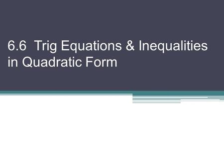 6.6 Trig Equations & Inequalities in Quadratic Form.