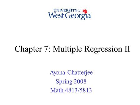 Chapter 7: Multiple Regression II Ayona Chatterjee Spring 2008 Math 4813/5813.