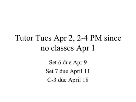 Tutor Tues Apr 2, 2-4 PM since no classes Apr 1 Set 6 due Apr 9 Set 7 due April 11 C-3 due April 18.