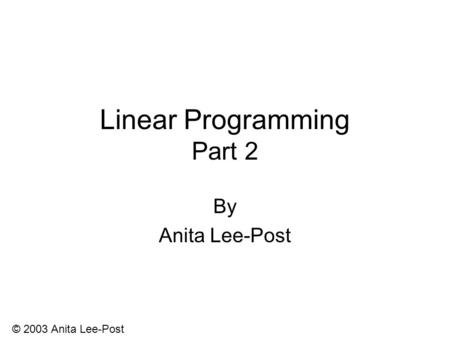 © 2003 Anita Lee-Post Linear Programming Part 2 By Anita Lee-Post.