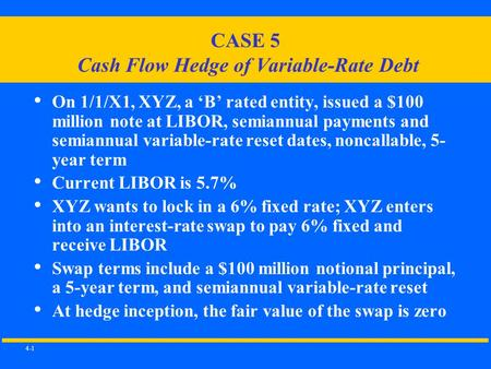 4-1 CASE 5 Cash Flow Hedge of Variable-Rate Debt On 1/1/X1, XYZ, a 'B' rated entity, issued a $100 million note at LIBOR, semiannual payments and semiannual.