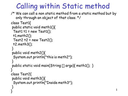 1 Calling within Static method /* We can call a non static method from a static method but by only through an object of that class. */ class Test1{ public.