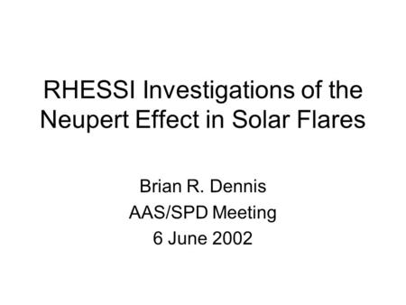 RHESSI Investigations of the Neupert Effect in Solar Flares Brian R. Dennis AAS/SPD Meeting 6 June 2002.