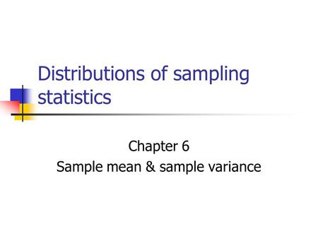 Distributions of sampling statistics Chapter 6 Sample mean & sample variance.
