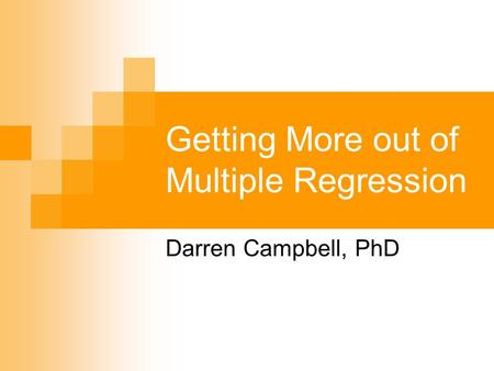 Getting More out of Multiple Regression Darren Campbell, PhD.