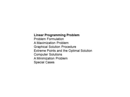 Linear Programming Problem Problem Formulation A Maximization Problem Graphical Solution Procedure Extreme Points and the Optimal Solution Computer Solutions.
