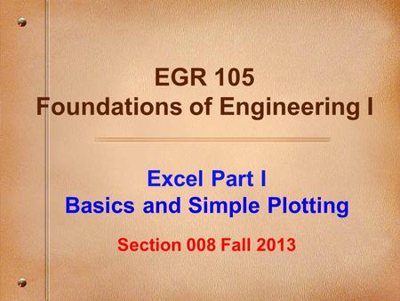 Excel Part I Basics and Simple Plotting Section 008 Fall 2013 EGR 105 Foundations of Engineering I.