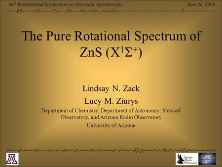June 26, 2009 64 th International Symposium on Molecular Spectroscopy The Pure Rotational Spectrum of ZnS (X 1  + ) Lindsay N. Zack Lucy M. Ziurys Department.