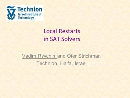 1 Local Restarts in SAT Solvers Vadim Ryvchin and Ofer Strichman Technion, Haifa, Israel.