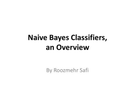 Naive Bayes Classifiers, an Overview By Roozmehr Safi.