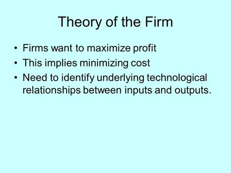 Theory of the Firm Firms want to maximize profit This implies minimizing cost Need to identify underlying technological relationships between inputs and.