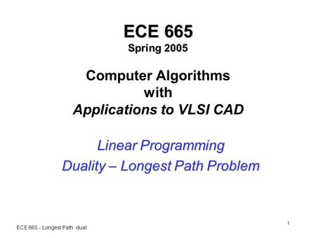 ECE 665 - Longest Path dual 1 ECE 665 Spring 2005 ECE 665 Spring 2005 Computer Algorithms with Applications to VLSI CAD Linear Programming Duality – Longest.