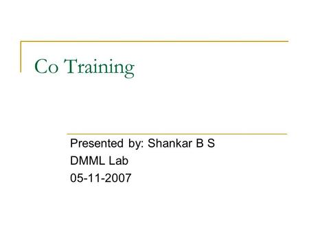 Co Training Presented by: Shankar B S DMML Lab 05-11-2007.
