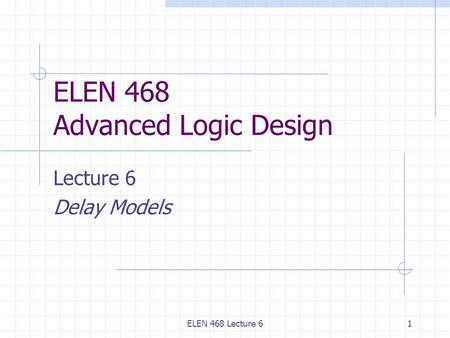 ELEN 468 Lecture 61 ELEN 468 Advanced Logic Design Lecture 6 Delay Models.