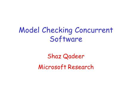 Model Checking Concurrent Software Shaz Qadeer Microsoft Research.