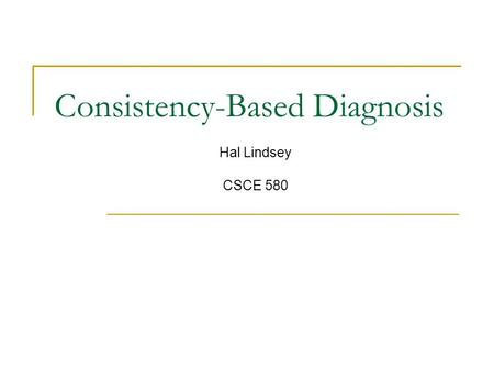 Consistency-Based Diagnosis Hal Lindsey CSCE 580.