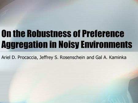 On the Robustness of Preference Aggregation in Noisy Environments Ariel D. Procaccia, Jeffrey S. Rosenschein and Gal A. Kaminka.