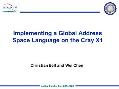 Unified Parallel C at LBNL/UCB Implementing a Global Address Space Language on the Cray X1 Christian Bell and Wei Chen.