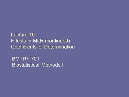 Lecture 10 F-tests in MLR (continued) Coefficients of Determination BMTRY 701 Biostatistical Methods II.