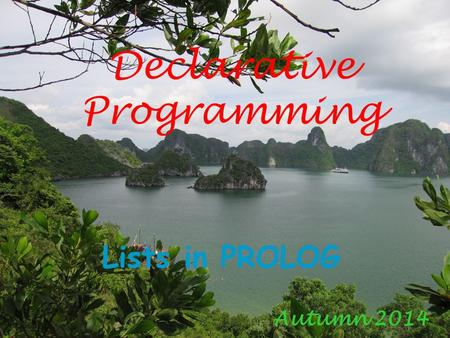 Declarative Programming Lists in PROLOG Autumn 2014.