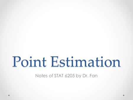 Point Estimation Notes of STAT 6205 by Dr. Fan. Overview Section 6.1 Point estimation Maximum likelihood estimation Methods of moments Sufficient statistics.