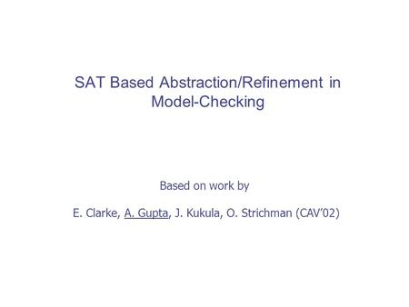 SAT Based Abstraction/Refinement in Model-Checking Based on work by E. Clarke, A. Gupta, J. Kukula, O. Strichman (CAV'02)