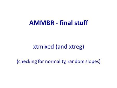 AMMBR - final stuff xtmixed (and xtreg) (checking for normality, random slopes)