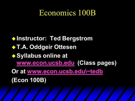 Economics 100B u Instructor: Ted Bergstrom u T.A. Oddgeir Ottesen u Syllabus online at www.econ.ucsb.edu (Class pages) www.econ.ucsb.edu Or at www.econ.ucsb.edu\~tedbwww.econ.ucsb.edu\~tedb.
