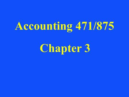 Accounting 471/875 Chapter 3.