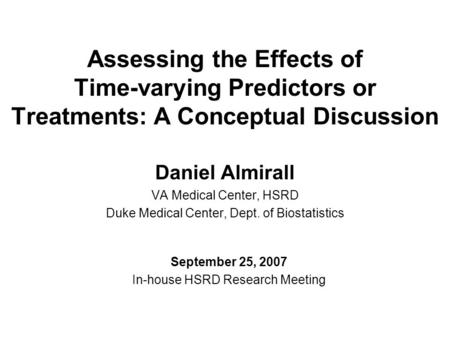 Assessing the Effects of Time-varying Predictors or Treatments: A Conceptual Discussion Daniel Almirall VA Medical Center, HSRD Duke Medical Center, Dept.