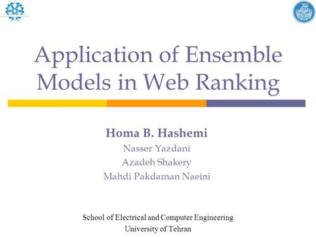 Application of Ensemble Models in Web Ranking Homa B. Hashemi Nasser Yazdani Azadeh Shakery Mahdi Pakdaman Naeini School of Electrical and Computer Engineering.