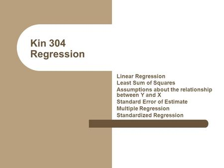 Kin 304 Regression Linear Regression Least Sum of Squares Assumptions about the relationship between Y and X Standard Error of Estimate Multiple Regression.