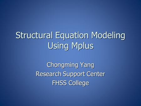Structural Equation Modeling Using Mplus Chongming Yang Research Support Center FHSS College.