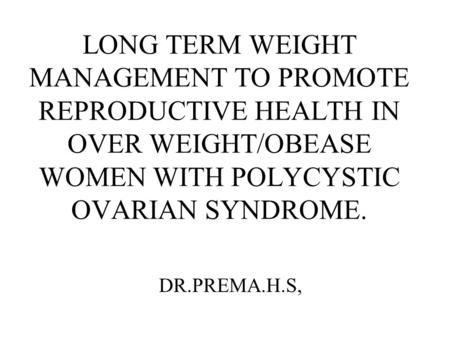 LONG TERM WEIGHT MANAGEMENT TO PROMOTE REPRODUCTIVE HEALTH IN OVER WEIGHT/OBEASE WOMEN WITH POLYCYSTIC OVARIAN SYNDROME.   DR.PREMA.H.S,