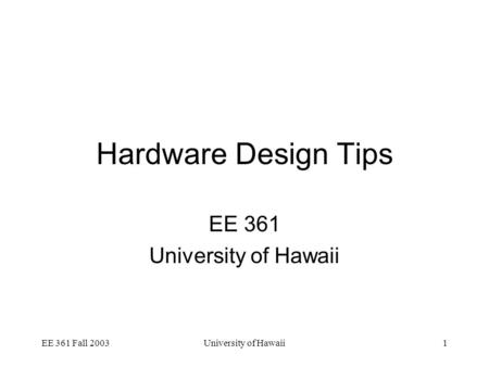 EE 361 Fall 2003University of Hawaii1 Hardware Design Tips EE 361 University of Hawaii.