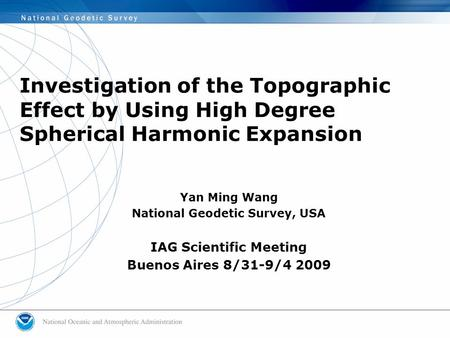 Investigation of the Topographic Effect by Using High Degree Spherical Harmonic Expansion Yan Ming Wang National Geodetic Survey, USA IAG Scientific Meeting.