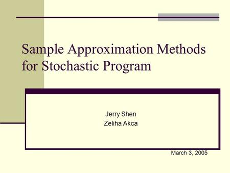 Sample Approximation Methods for Stochastic Program Jerry Shen Zeliha Akca March 3, 2005.