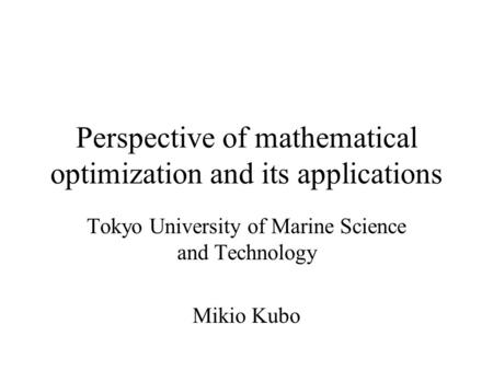 Perspective of mathematical optimization and its applications Tokyo University of Marine Science and Technology Mikio Kubo.