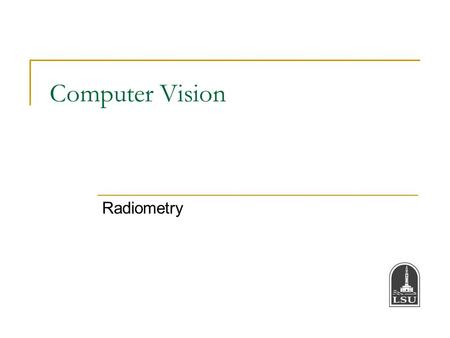 Computer Vision Radiometry. Bahadir K. Gunturk2 Radiometry Radiometry is the part of image formation concerned with the relation among the amounts of.