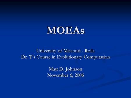 MOEAs University of Missouri - Rolla Dr. T's Course in Evolutionary Computation Matt D. Johnson November 6, 2006.