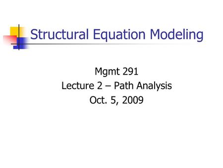 Structural Equation Modeling Mgmt 291 Lecture 2 – Path Analysis Oct. 5, 2009.
